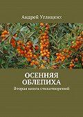Андрей Углицких -Осенняя облепиха. Вторая книга стихотворений