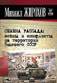 Михаил Александрович Жирохов -Семена распада: войны и конфликты на территории бывшего СССР