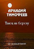Аркадий Тимофеев -Танец наберегу. 18+ Рассказы для взрослых