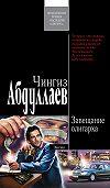 Чингиз Абдуллаев -Завещание олигарха