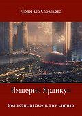 Людмила Савельева -Империя Ярликун. Волшебный камень Бит-Сиппар