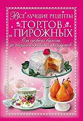 Анастасия Красичкова -Все лучшие рецепты тортов и пирожных. От сдобных булочек до низкокалорийных продуктов