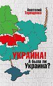 Анатолий Терещенко -Украйна. А была ли Украина?