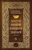 Наталья Ивановна Степанова -Золотое пособие народного знахаря. Книга 6