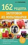 А. А. Синельникова -162 рецепта заготовок из мультиварки