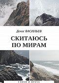 Денис Васильев -Скитаюсь по мирам. Стихи и проза