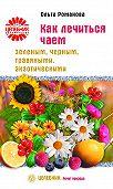 Ольга Романова -Как лечиться чаем: зеленым, черным, травяными, экзотическими