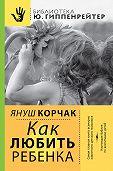 Януш  Корчак -Как любить ребенка