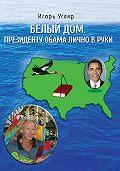 Игорь Угляр -Белый дом. Президенту Обама лично в руки. ЧАСТЬ ПЕРВАЯ