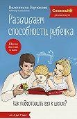 Валентина Горчакова - Развиваем способности ребенка. Как подготовить его к школе? От 4 до 7 лет