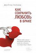 Джон Готтман, Нэн Сильвер - Как сохранить любовь в браке