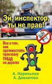 Алена Нариньяни, Алеся Довлатова - Эй, инспектор, ты не прав! Все о том, как противостоять произволу ГИБДД на дорогах