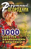 Светлана Валерьевна Дубровская - Разумный огородник. 1000 советов начинающим и опытным