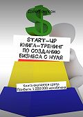 Дэйв Томпсон -Start-up. Книга-тренинг по созданию бизнеса с нуля. Книга окупается сразу. Прибыль 1.000.000 неизбежна