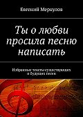 Евгений Меркулов - Ты олюбви просила песню написать. Избранные тексты существующих ибудущих песен