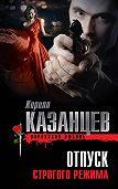Кирилл Казанцев - Отпуск строгого режима