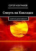 Сергей Изуграфов -Смерть наКикладах. Сборник детективов№3