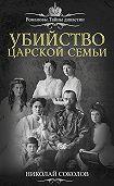 Николай Соколов -Убийство царской семьи