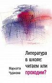 Мариэтта Чудакова - Литература в школе. Читаем или проходим?