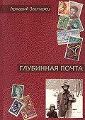 Аркадий Застырец -Глубинная почта