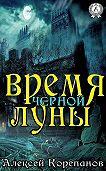 Алексей Корепанов - Время Чёрной Луны
