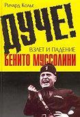 Ричард Колье -Дуче! Взлет и падение Бенито Муссолини