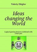 Valeriy Zhiglov -Ideas changing the World. Logical gaming devices combined with aball-pen