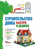 Е. В. Симонов -Строительство дома быстро и дешево