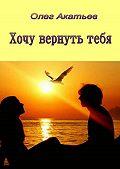 Олег Акатьев -Хочу вернутьтебя. Любовный роман