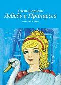 Елена Корнева -Лебедь иПринцесса. сказочные истории