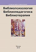 Коллектив авторов -Библиопсихология. Библиопедагогика. Библиотерапия