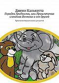 Джени Калькотта -Городок Грибнолик, или Приключения слонёнка Бончика иего друзей. Приключенческая сказка для детей