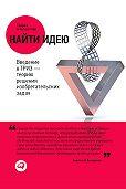 Генрих Альтшуллер -Найти идею. Введение в ТРИЗ – теорию решения изобретательских задач