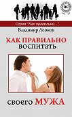 Владимир Леонов -Как правильно воспитать своего мужа