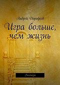Андрей Дорофеев -Игра больше, чем жизнь. Рассказы
