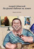 Андрей Абинский -На флоте бабочек не ловят. Морские рассказы