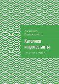 Александр Подмосковных - Католики ипротестанты. Том 1. Часть 1. Глава7