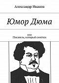 Александр Иванов -ЮморДюма. Или писатель, который смеётся