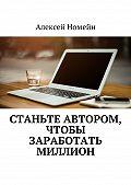 Алексей Номейн -Станьте автором, чтобы заработать миллион