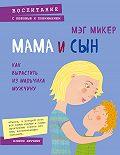 Мэг Микер -Мама и сын. Как вырастить из мальчика мужчину