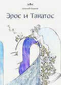 Алексей Казаков -Эрос иТанатос. 20историй опереплетениях любви исмерти