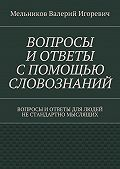 Валерий Мельников -ВОПРОСЫ ИОТВЕТЫ СПОМОЩЬЮ СЛОВОЗНАНИЙ. ВОПРОСЫ ИОТВЕТЫ ДЛЯ ЛЮДЕЙ НЕСТАНДАРТНО МЫСЛЯЩИХ
