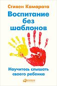 Стивен Камарата -Воспитание без шаблонов: Научитесь слышать своего ребенка