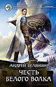 Андрей Белянин -Честь Белого Волка