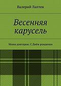 Валерий Лаптев - Весенняя карусель. Моим докторам. С Днём рождения