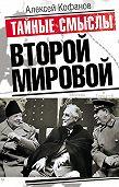 Алексей Кофанов -Тайные смыслы Второй мировой