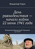 Владимир Герун -День равноденствия– начало войны 22июня 1941года. Нападение фашистской Германии наСССР