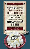 Ирина Филиппова - Молочный гриб. Эффективное лечение ожирения, гастрита, атеросклероза…