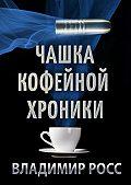Владимир Росс -Чашка Кофейной Хроники. Книга первая