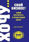 Ицхак Пинтосевич - ХОЧУ… свой бизнес! Самый простой путь в процветающий бизнес